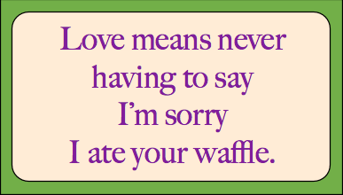 Love means never having to say I'm sorry I ate your waffle.
