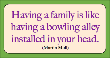 Having a family is like having a bowling alley installed in your head.