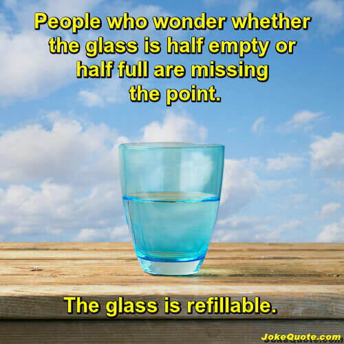 Funny Inspirational Quotes: Image of glass on wood table under blue sky. Caption: people who wonder if the glass is half full or half empty are missing the point. The glass is refillable.