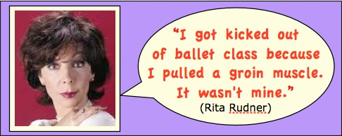 Photo: Rita Rudner head shot. Caption: I got kicked out of ballet class because I pulled a groin muscle. It wasn't mine.