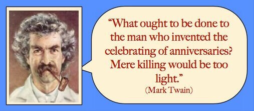 What ought to be done to the man who invented the celebrating of anniversaries? Mere killing would be too light. - Mark Twain