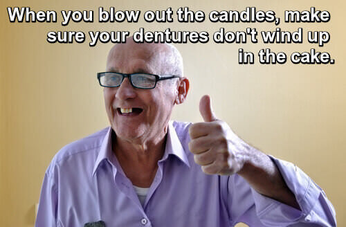When you blow out your candles, make sure your dentures don't wind up in the cake.