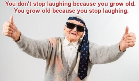 Photo: Older woman with hands outstretched, thumbs up, men's necktie around her head. Caption: you don't stop laughing because you grow old, you grow old because you stop laughing.
